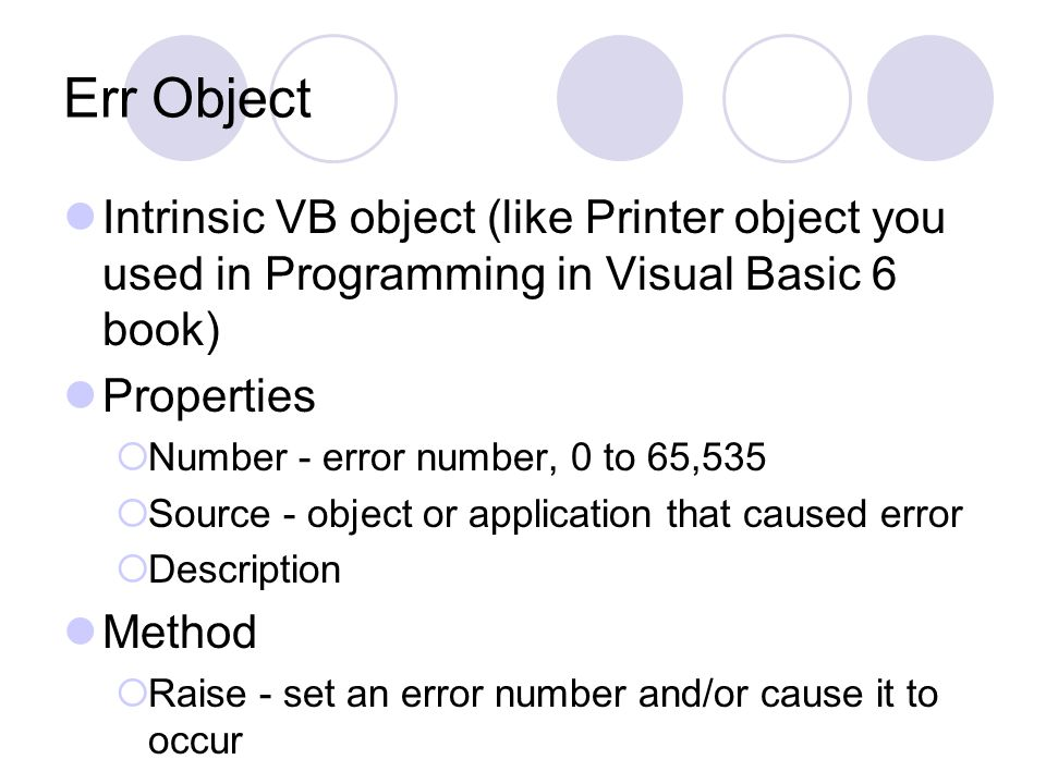 Err Object Intrinsic VB object (like Printer object you used in Programming in Visual Basic 6 book) Properties  Number - error number, 0 to 65,535 