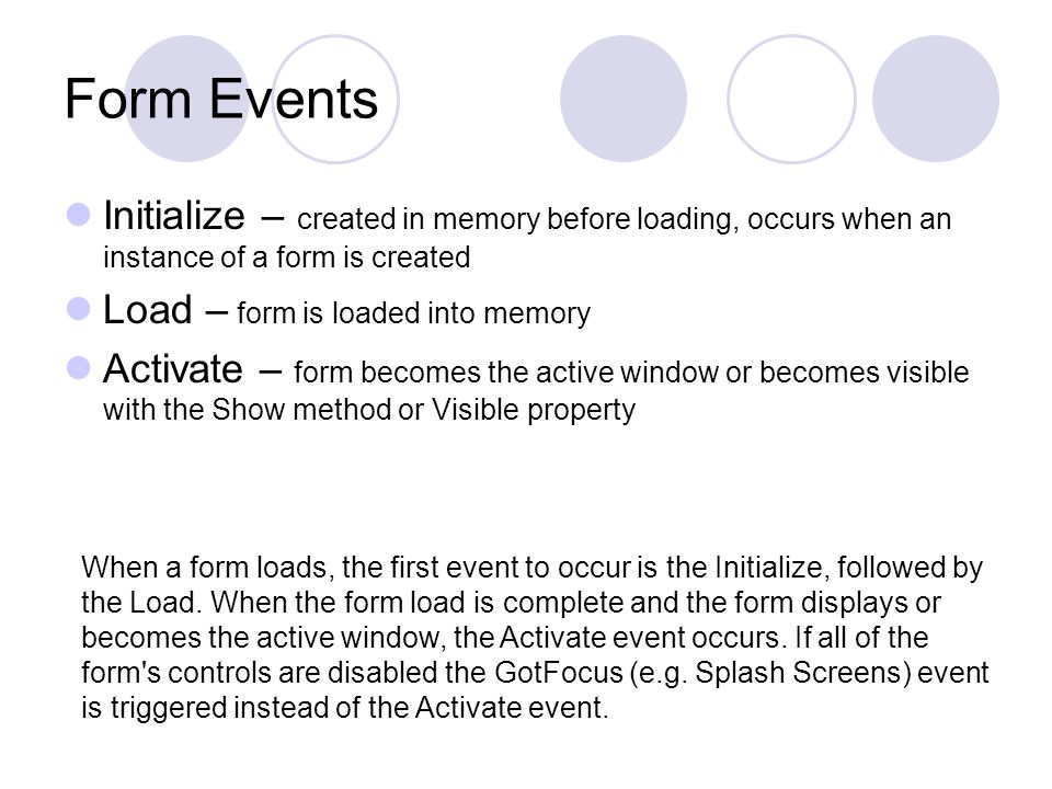 Form Events Deactivate – another form becomes the active window QueryUnload – occurs before form is unloaded; used to check for saving changes Unload – form is unloaded from memory Terminate – all variables are set to nothing (e.g.