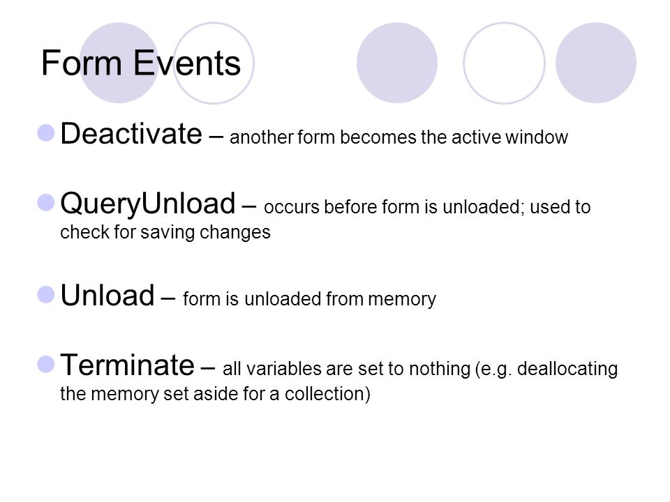 Form Events Deactivate – another form becomes the active window QueryUnload – occurs before form is unloaded; used to check for saving changes Unload