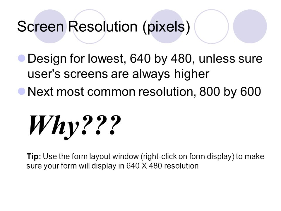 Why??? Screen Resolution (pixels) Design for lowest, 640 by 480, unless sure user's screens are always higher Next most common resolution, 800 by 600