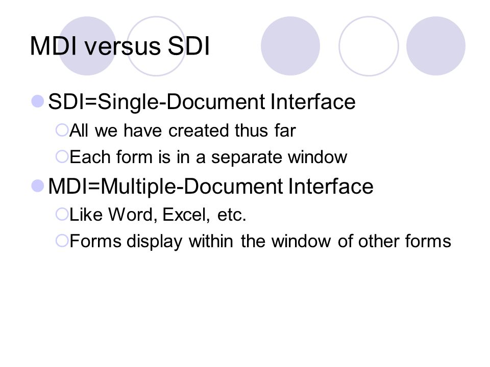 MDI (Multiple-Document Interface) One Parent window which contains other windows Many Child windows contained within Parent window Parent and Child may share menus, toolbars With MDI, when you unload the main form, all child forms are also unloaded.