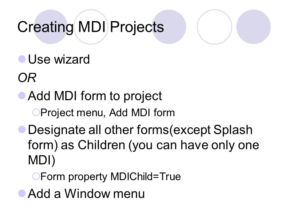 Creating MDI Projects Use wizard OR Add MDI form to project  Project menu, Add MDI form Designate all other forms(except Splash form) as Children (yo