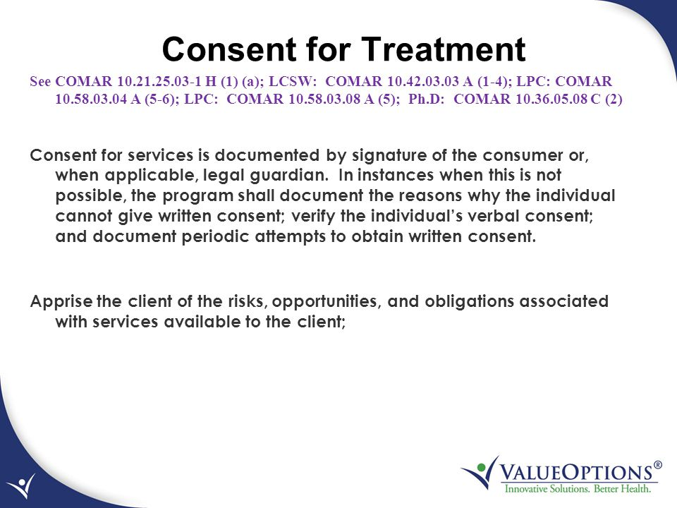 Consent for Treatment See COMAR 10.21.25.03-1 H (1) (a); LCSW: COMAR 10.42.03.03 A (1-4); LPC: COMAR 10.58.03.04 A (5-6); LPC: COMAR 10.58.03.08 A (5)