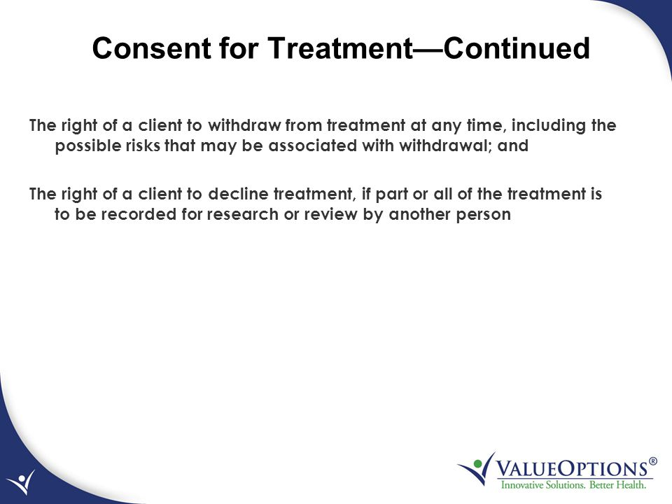 Consent for Treatment—Continued The right of a client to withdraw from treatment at any time, including the possible risks that may be associated with