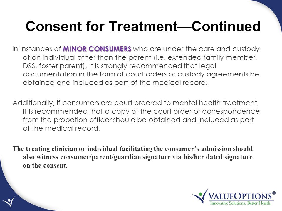 Consent for Treatment—Continued MINOR CONSUMERS In instances of MINOR CONSUMERS who are under the care and custody of an individual other than the par