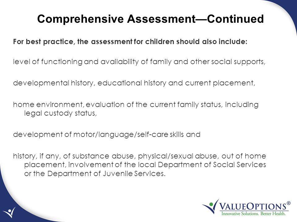Comprehensive Assessment—Continued For best practice, the assessment for children should also include: level of functioning and availability of family