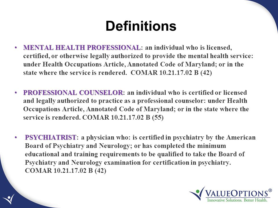 Definitions MENTAL HEALTH PROFESSIONAL MENTAL HEALTH PROFESSIONAL: an individual who is licensed, certified, or otherwise legally authorized to provid