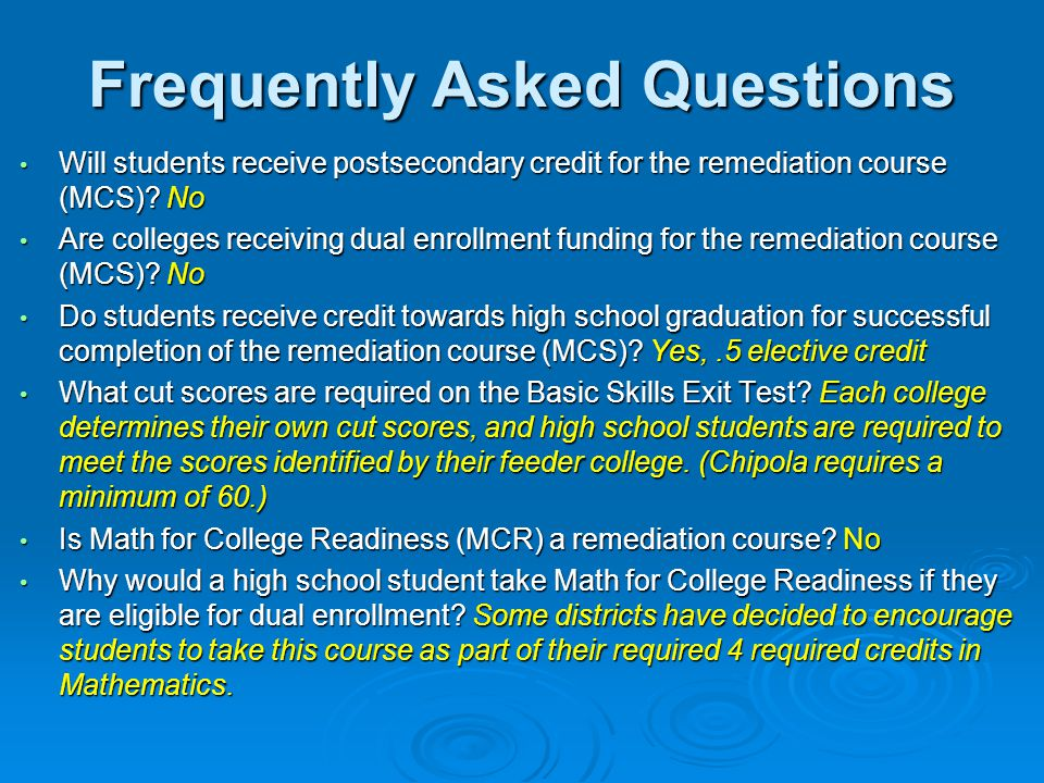 Frequently Asked Questions Will students receive postsecondary credit for the remediation course (MCS).