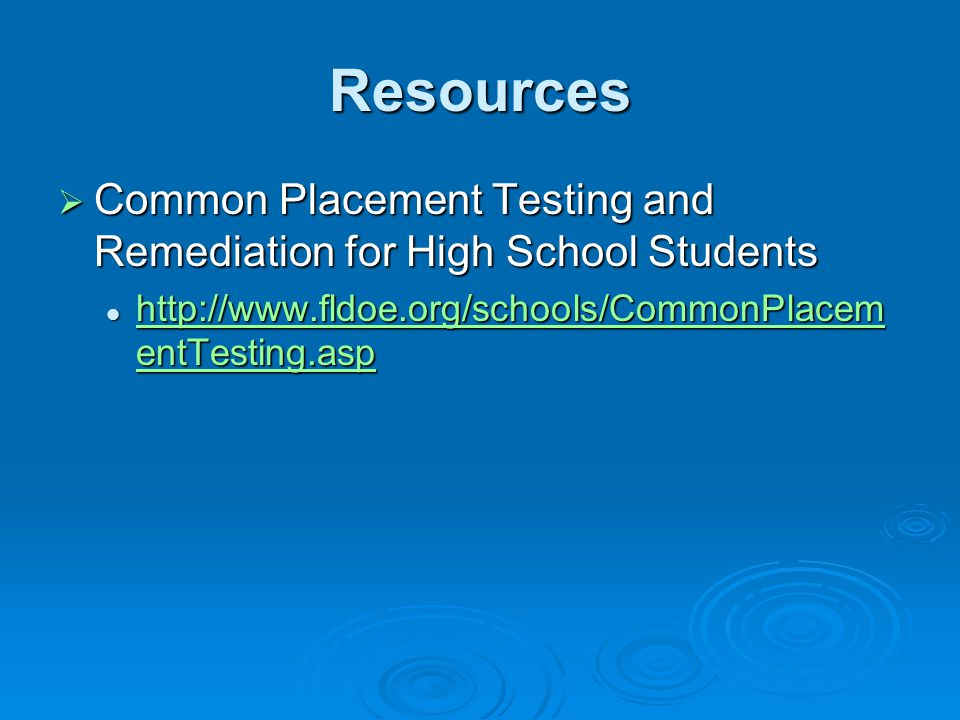 Resources  Common Placement Testing and Remediation for High School Students http://www.fldoe.org/schools/CommonPlacem entTesting.asp http://www.fldoe.org/schools/CommonPlacem entTesting.asp http://www.fldoe.org/schools/CommonPlacem entTesting.asp http://www.fldoe.org/schools/CommonPlacem entTesting.asp