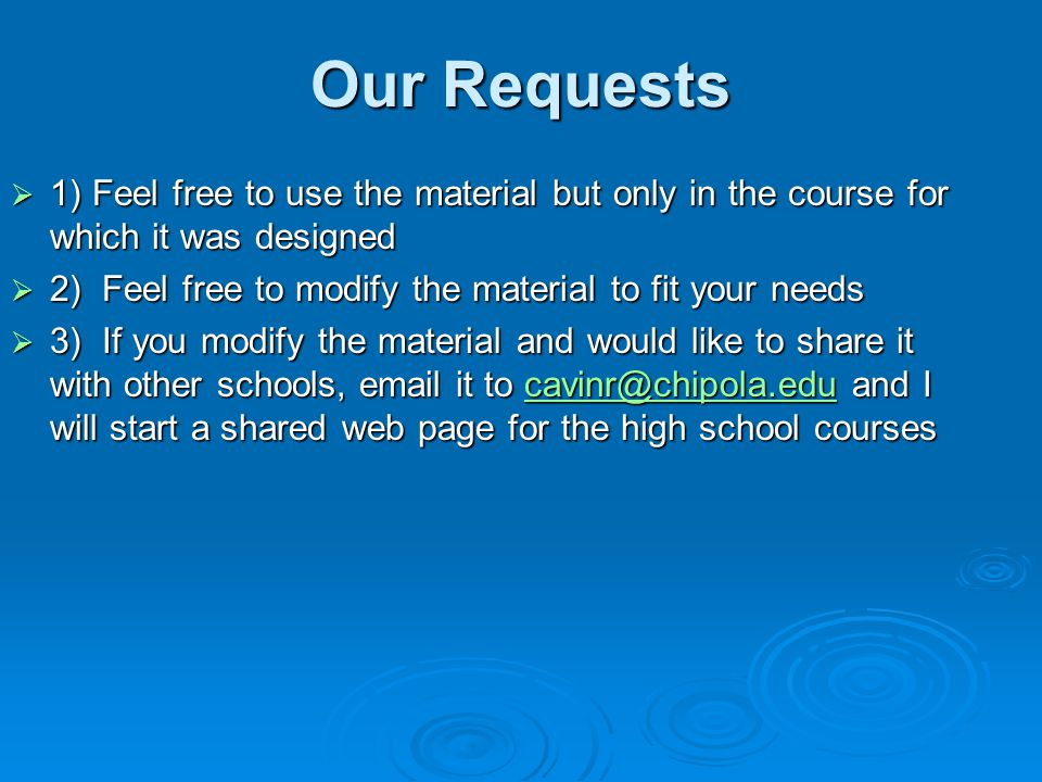 Our Requests  1) Feel free to use the material but only in the course for which it was designed  2) Feel free to modify the material to fit your needs  3) If you modify the material and would like to share it with other schools, email it to cavinr@chipola.edu and I will start a shared web page for the high school courses cavinr@chipola.edu