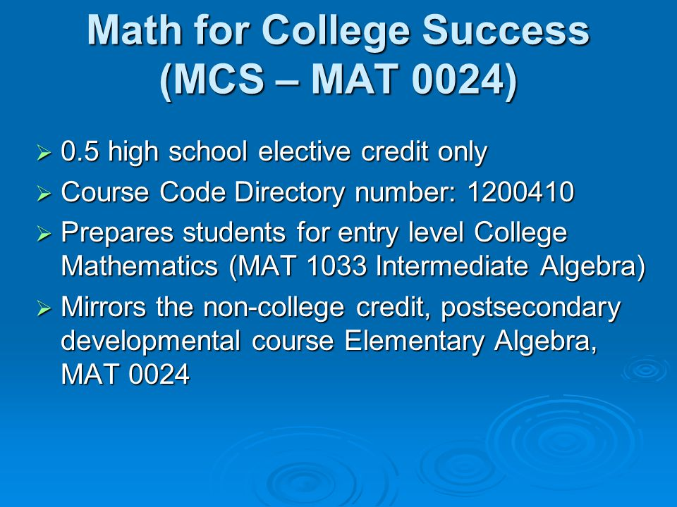 Math for College Success (MCS – MAT 0024)  0.5 high school elective credit only  Course Code Directory number: 1200410  Prepares students for entry level College Mathematics (MAT 1033 Intermediate Algebra)  Mirrors the non-college credit, postsecondary developmental course Elementary Algebra, MAT 0024