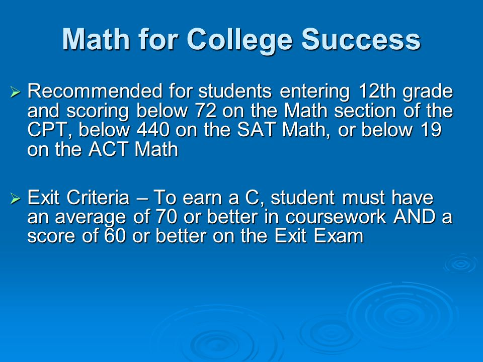Math for College Success  Recommended for students entering 12th grade and scoring below 72 on the Math section of the CPT, below 440 on the SAT Math, or below 19 on the ACT Math  Exit Criteria – To earn a C, student must have an average of 70 or better in coursework AND a score of 60 or better on the Exit Exam