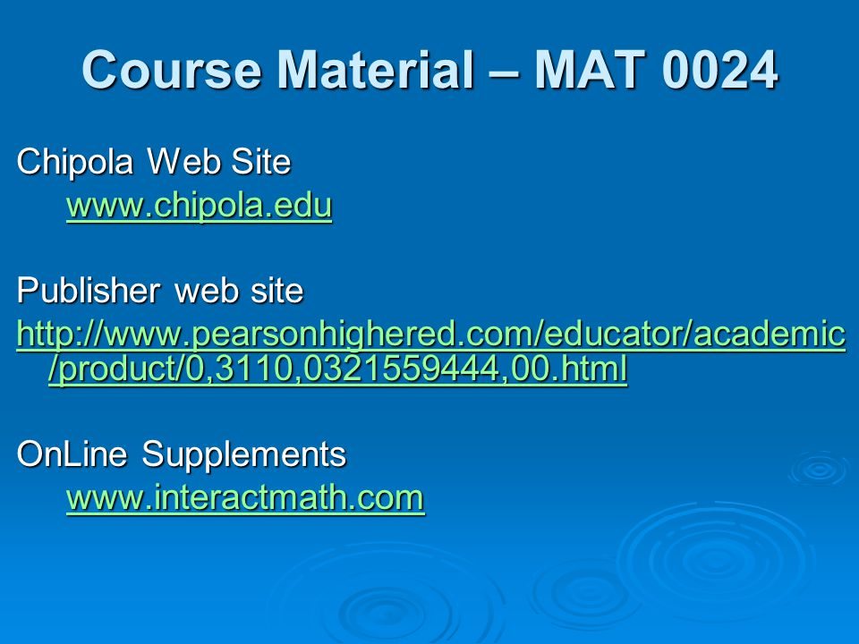 Course Material – MAT 0024 Chipola Web Site www.chipola.edu www.chipola.eduwww.chipola.edu Publisher web site http://www.pearsonhighered.com/educator/academic /product/0,3110,0321559444,00.html http://www.pearsonhighered.com/educator/academic /product/0,3110,0321559444,00.html OnLine Supplements www.interactmath.com www.interactmath.comwww.interactmath.com