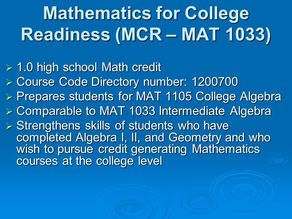 Mathematics for College Readiness (MCR – MAT 1033)  1.0 high school Math credit  Course Code Directory number: 1200700  Prepares students for MAT 1105 College Algebra  Comparable to MAT 1033 Intermediate Algebra  Strengthens skills of students who have completed Algebra I, II, and Geometry and who wish to pursue credit generating Mathematics courses at the college level