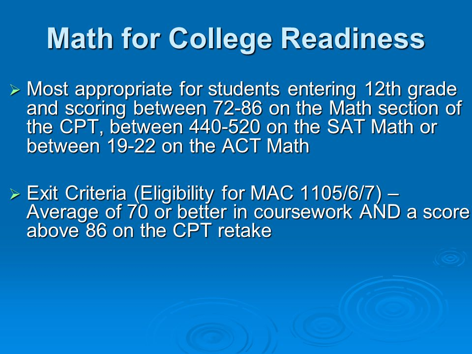 Math for College Readiness  Most appropriate for students entering 12th grade and scoring between 72-86 on the Math section of the CPT, between 440-520 on the SAT Math or between 19-22 on the ACT Math  Exit Criteria (Eligibility for MAC 1105/6/7) – Average of 70 or better in coursework AND a score above 86 on the CPT retake