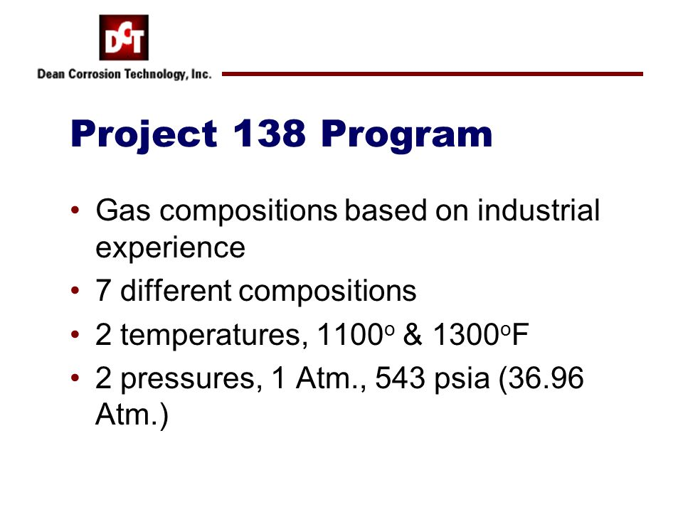 Project 138 Program Gas compositions based on industrial experience 7 different compositions 2 temperatures, 1100 o & 1300 o F 2 pressures, 1 Atm., 54
