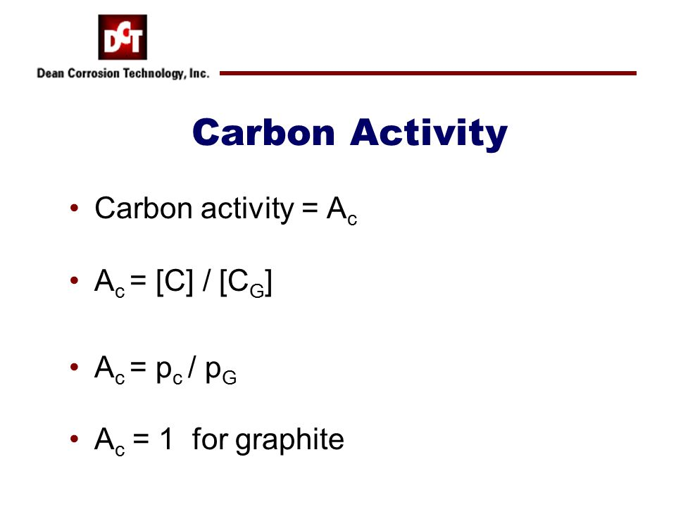 Additional Calculations Carbon Activity: –Use water gas equilibrium compositions at 1100 o and 1300 o F –Calculate carbon activity using Eqn.