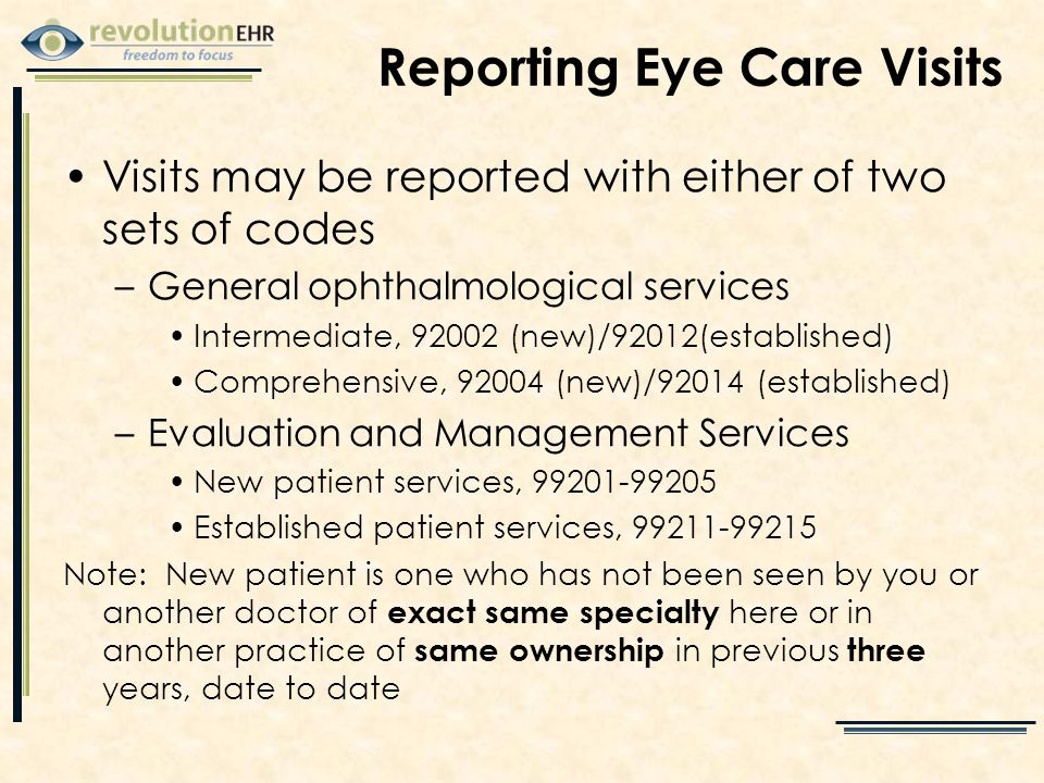 Reporting Eye Care Visits Visits may be reported with either of two sets of codes –General ophthalmological services Intermediate, 92002 (new)/92012(established) Comprehensive, 92004 (new)/92014 (established) –Evaluation and Management Services New patient services, 99201-99205 Established patient services, 99211-99215 Note: New patient is one who has not been seen by you or another doctor of exact same specialty here or in another practice of same ownership in previous three years, date to date