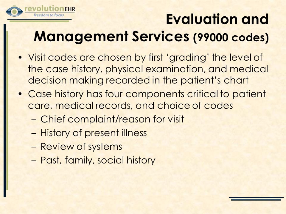 Evaluation and Management Services (99000 codes) Visit codes are chosen by first 'grading' the level of the case history, physical examination, and medical decision making recorded in the patient's chart Case history has four components critical to patient care, medical records, and choice of codes –Chief complaint/reason for visit –History of present illness –Review of systems –Past, family, social history