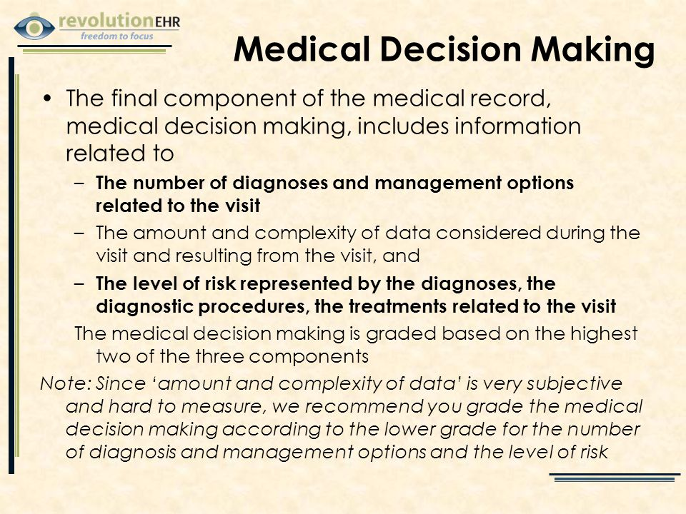 Medical Decision Making The final component of the medical record, medical decision making, includes information related to – The number of diagnoses and management options related to the visit –The amount and complexity of data considered during the visit and resulting from the visit, and – The level of risk represented by the diagnoses, the diagnostic procedures, the treatments related to the visit The medical decision making is graded based on the highest two of the three components Note: Since 'amount and complexity of data' is very subjective and hard to measure, we recommend you grade the medical decision making according to the lower grade for the number of diagnosis and management options and the level of risk