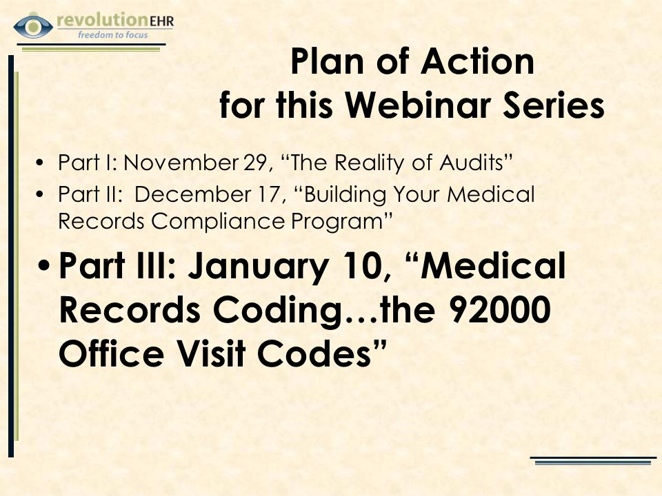 Part I: November 29, The Reality of Audits Part II: December 17, Building Your Medical Records Compliance Program Part III: January 10, Medical Records Coding…the 92000 Office Visit Codes Plan of Action for this Webinar Series