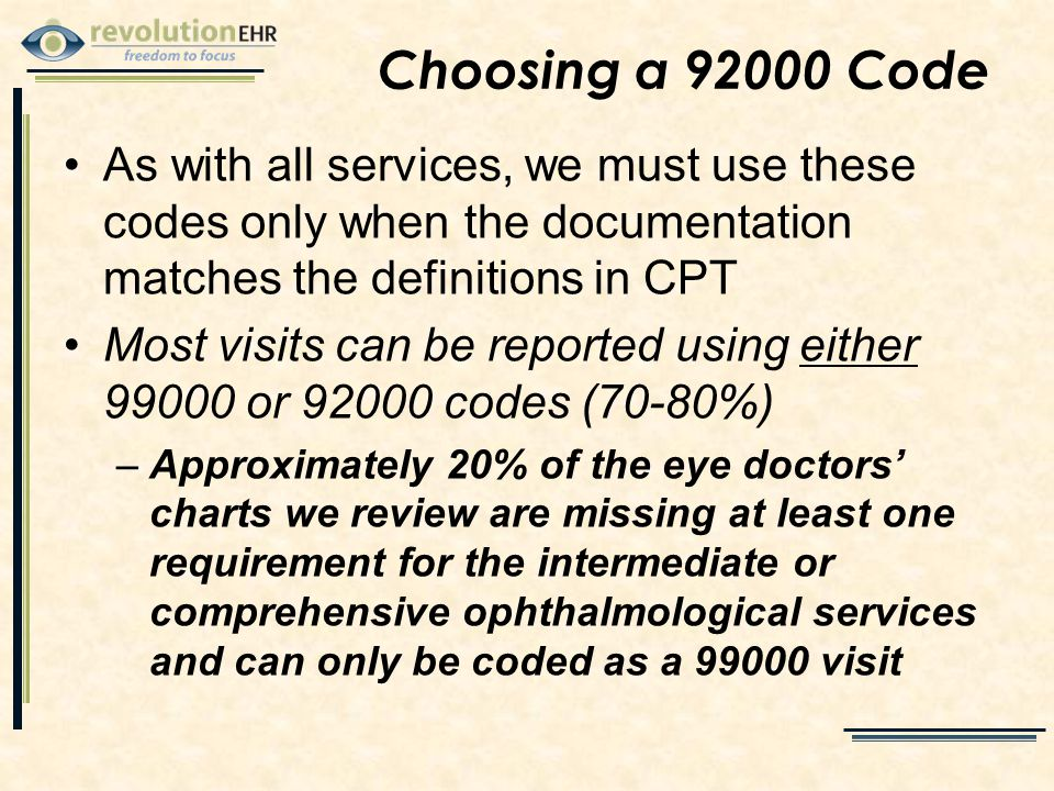 Choosing a 92000 Code As with all services, we must use these codes only when the documentation matches the definitions in CPT Most visits can be reported using either 99000 or 92000 codes (70-80%) –Approximately 20% of the eye doctors' charts we review are missing at least one requirement for the intermediate or comprehensive ophthalmological services and can only be coded as a 99000 visit