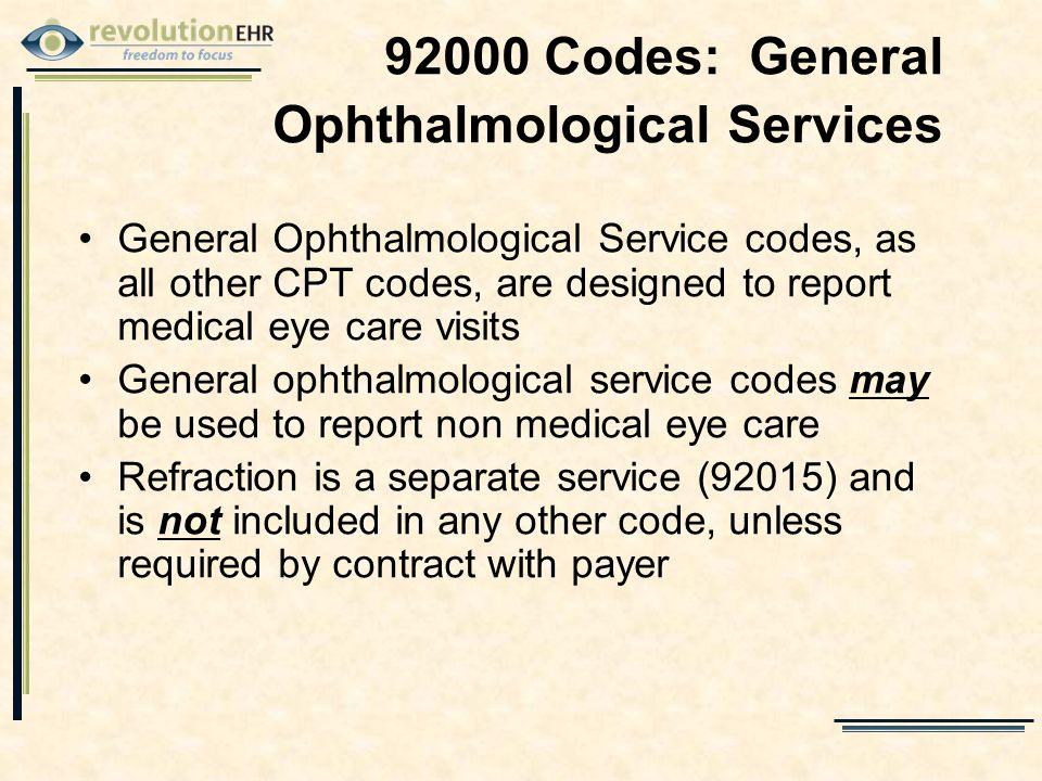 92000 Codes: General Ophthalmological Services General Ophthalmological Service codes, as all other CPT codes, are designed to report medical eye care visits General ophthalmological service codes may be used to report non medical eye care Refraction is a separate service (92015) and is not included in any other code, unless required by contract with payer