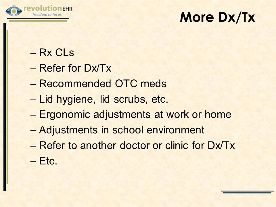 More Dx/Tx –Rx CLs –Refer for Dx/Tx –Recommended OTC meds –Lid hygiene, lid scrubs, etc.