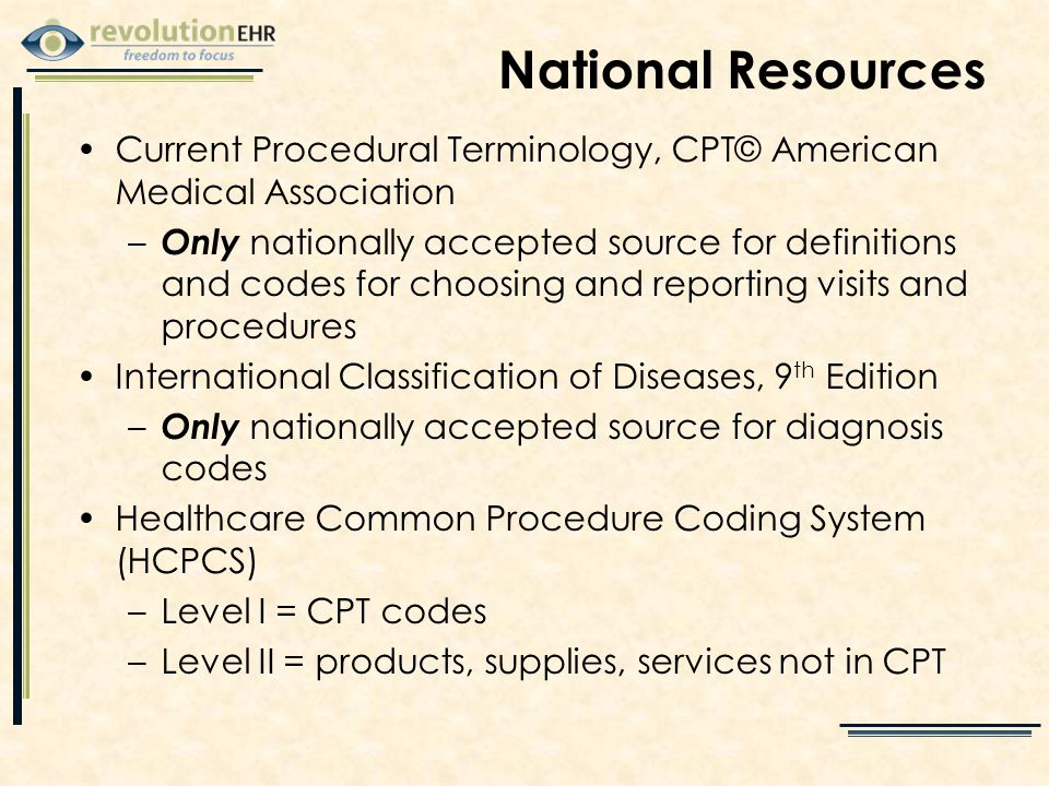 National Resources Current Procedural Terminology, CPT© American Medical Association – Only nationally accepted source for definitions and codes for choosing and reporting visits and procedures International Classification of Diseases, 9 th Edition – Only nationally accepted source for diagnosis codes Healthcare Common Procedure Coding System (HCPCS) –Level I = CPT codes –Level II = products, supplies, services not in CPT
