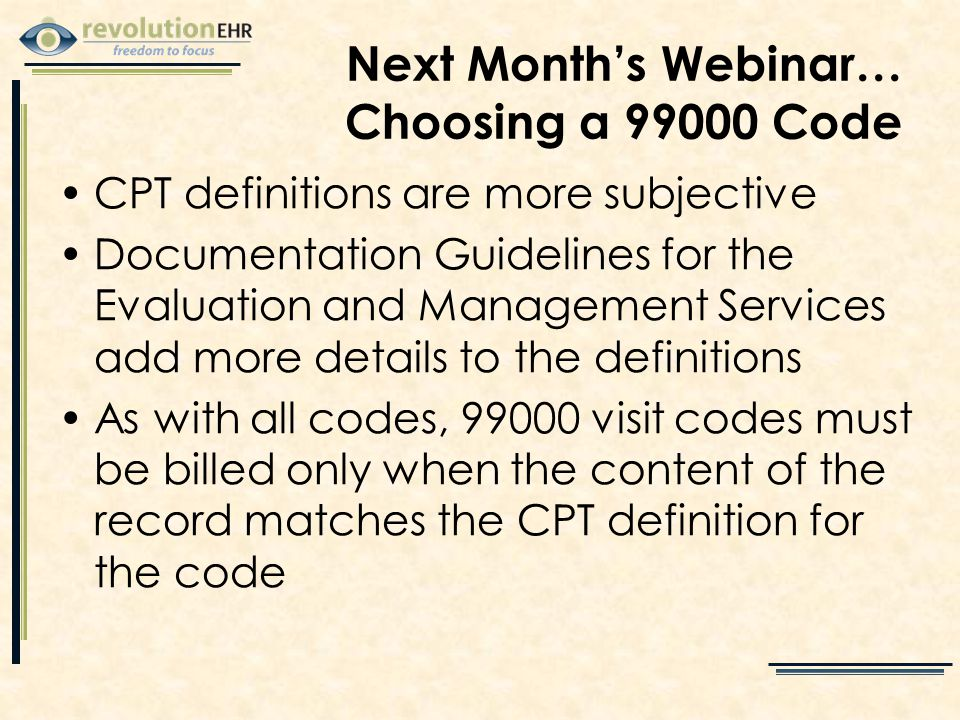 Next Month's Webinar… Choosing a 99000 Code CPT definitions are more subjective Documentation Guidelines for the Evaluation and Management Services add more details to the definitions As with all codes, 99000 visit codes must be billed only when the content of the record matches the CPT definition for the code
