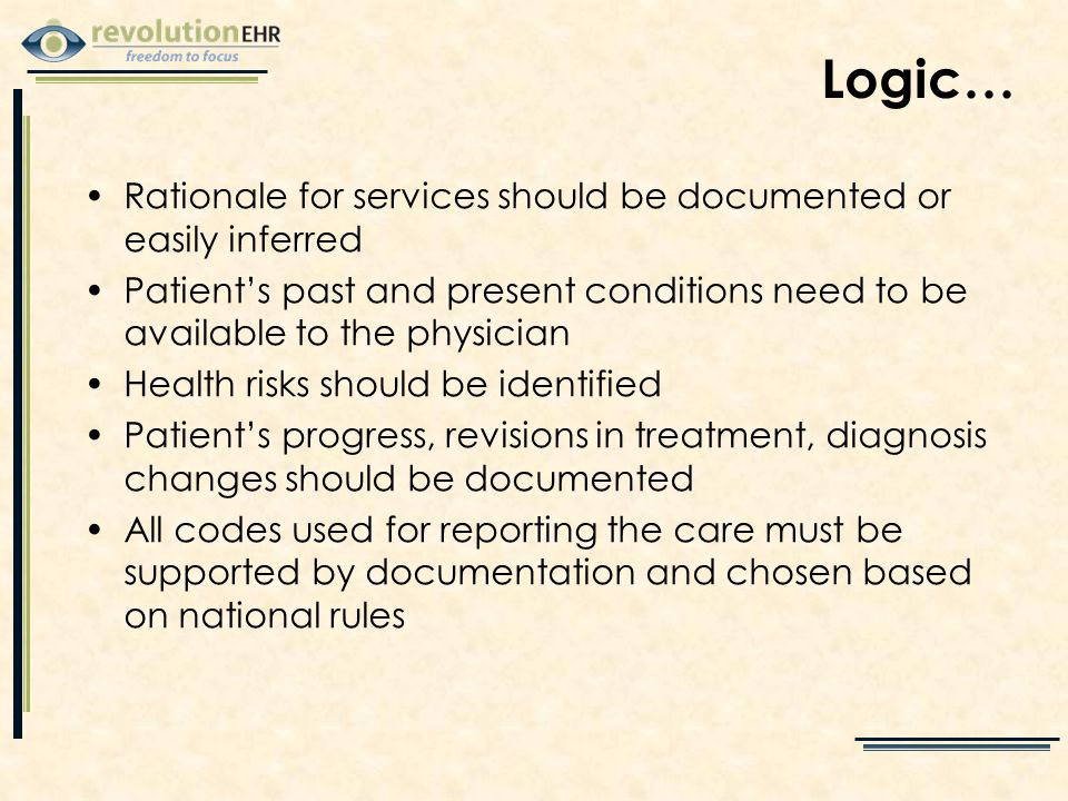 Logic… Rationale for services should be documented or easily inferred Patient's past and present conditions need to be available to the physician Health risks should be identified Patient's progress, revisions in treatment, diagnosis changes should be documented All codes used for reporting the care must be supported by documentation and chosen based on national rules