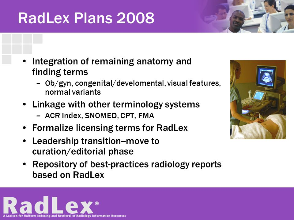 RadLex Plans 2008 Integration of remaining anatomy and finding terms –Ob/gyn, congenital/develomental, visual features, normal variants Linkage with o