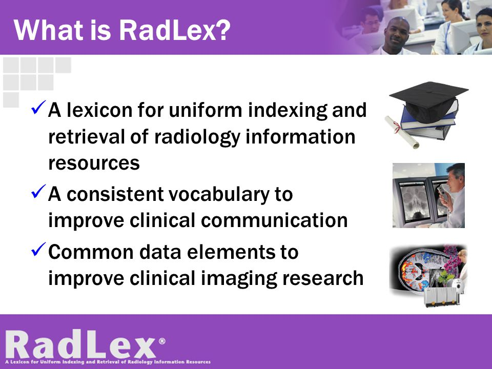 RadLex Key Features Adopts existing concepts from widely accepted standards (e.g., SNOMED, DICOM) Fills gaps where radiology terms are absent Freely available, courtesy of RSNA Linked back to existing term sets (e.g.