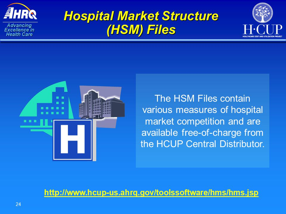 Advancing Excellence in Health Care 24 Hospital Market Structure (HSM) Files The HSM Files contain various measures of hospital market competition and are available free-of-charge from the HCUP Central Distributor.