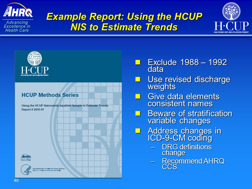 Advancing Excellence in Health Care 40 Example Report: Using the HCUP NIS to Estimate Trends Exclude 1988 – 1992 data Exclude 1988 – 1992 data Use revised discharge weights Use revised discharge weights Give data elements consistent names Give data elements consistent names Beware of stratification variable changes Beware of stratification variable changes Address changes in ICD-9-CM coding Address changes in ICD-9-CM coding – DRG definitions change – Recommend AHRQ CCS