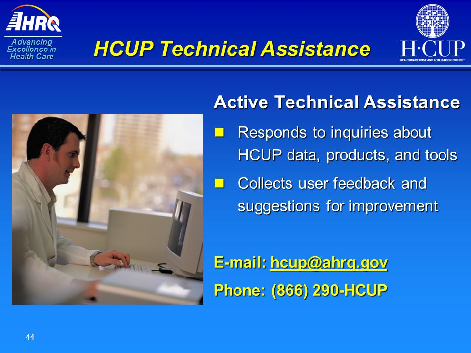 Advancing Excellence in Health Care 44 HCUP Technical Assistance Active Technical Assistance Responds to inquiries about HCUP data, products, and tools Responds to inquiries about HCUP data, products, and tools Collects user feedback and suggestions for improvement Collects user feedback and suggestions for improvement E-mail: hcup@ahrq.gov hcup@ahrq.gov Phone: (866) 290-HCUP