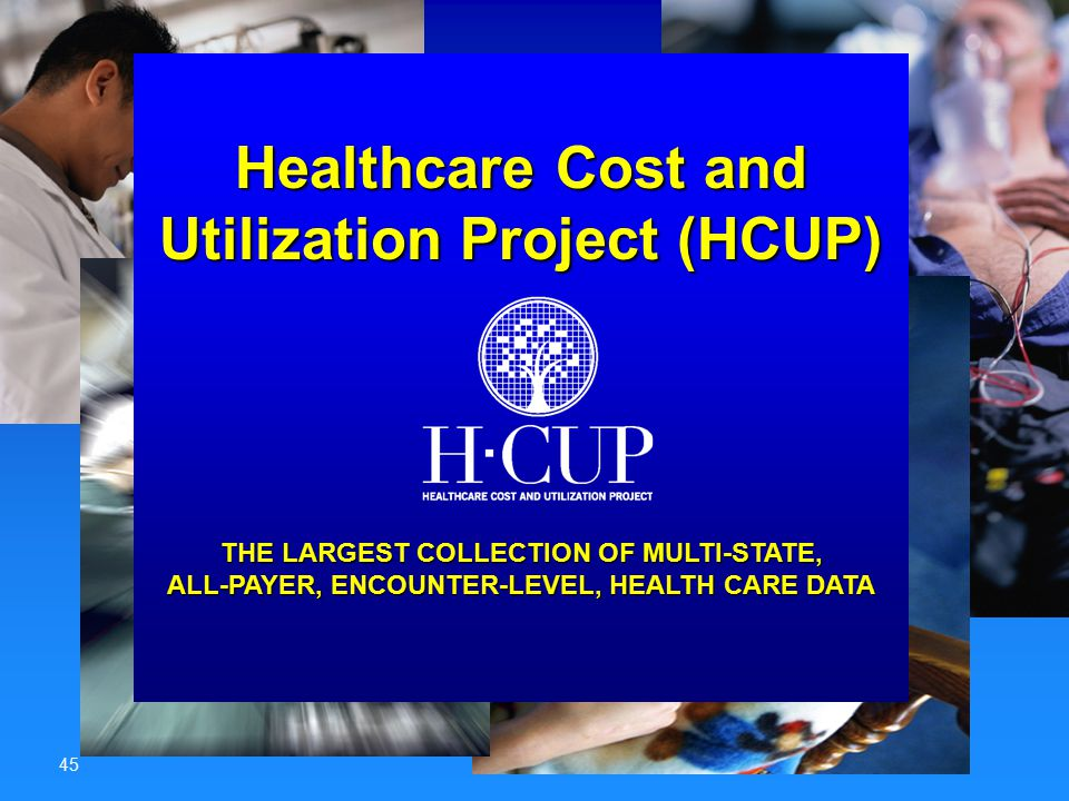 Advancing Excellence in Health Care 45 Healthcare Cost and Utilization Project (HCUP) THE LARGEST COLLECTION OF MULTI-STATE, ALL-PAYER, ENCOUNTER-LEVE