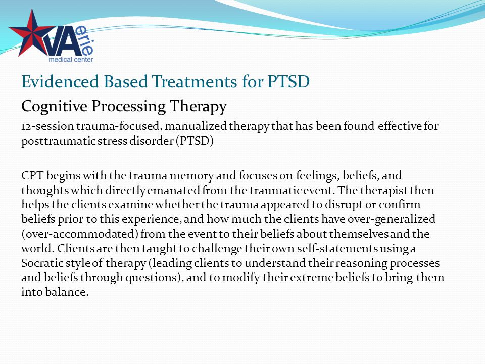 Evidenced Based Treatments for PTSD Cognitive Processing Therapy 12-session trauma-focused, manualized therapy that has been found effective for posttraumatic stress disorder (PTSD) CPT begins with the trauma memory and focuses on feelings, beliefs, and thoughts which directly emanated from the traumatic event.
