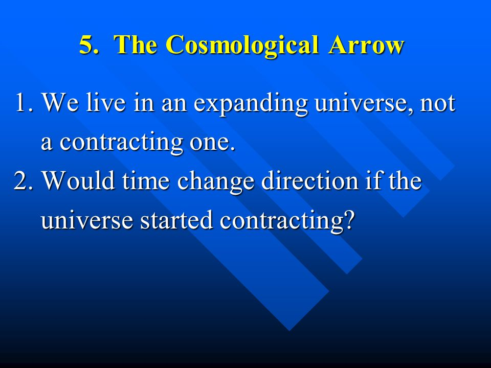 5. The Cosmological Arrow 1. We live in an expanding universe, not a contracting one.