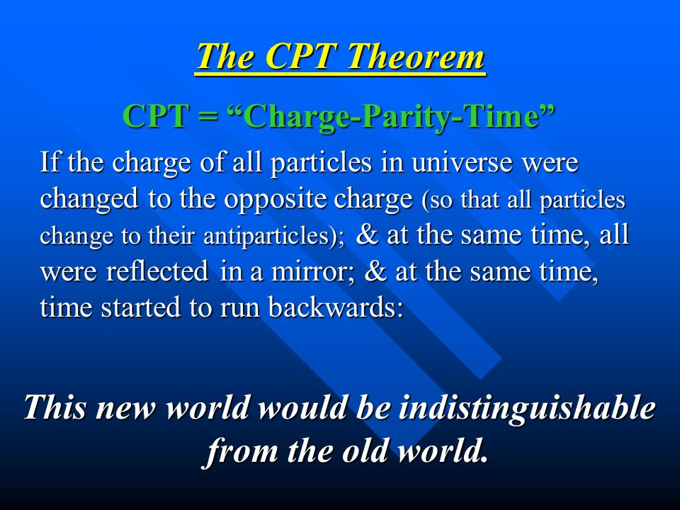 The CPT Theorem CPT = Charge-Parity-Time If the charge of all particles in universe were changed to the opposite charge (so that all particles change to their antiparticles); & at the same time, all were reflected in a mirror; & at the same time, time started to run backwards: This new world would be indistinguishable from the old world.