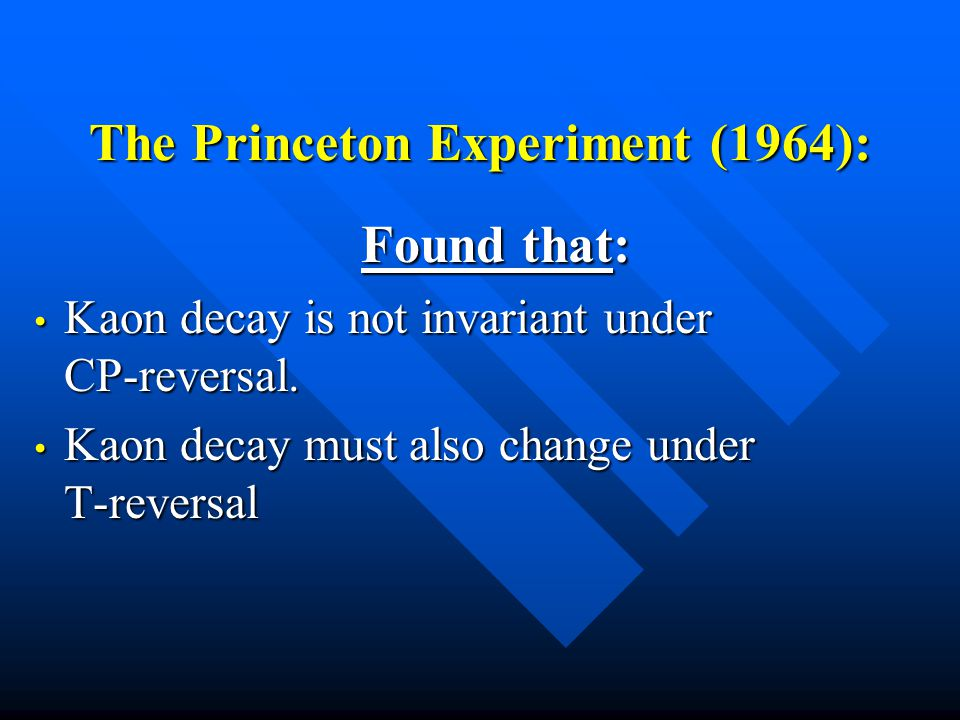 The Princeton Experiment (1964): Found that: Kaon decay is not invariant under CP-reversal.