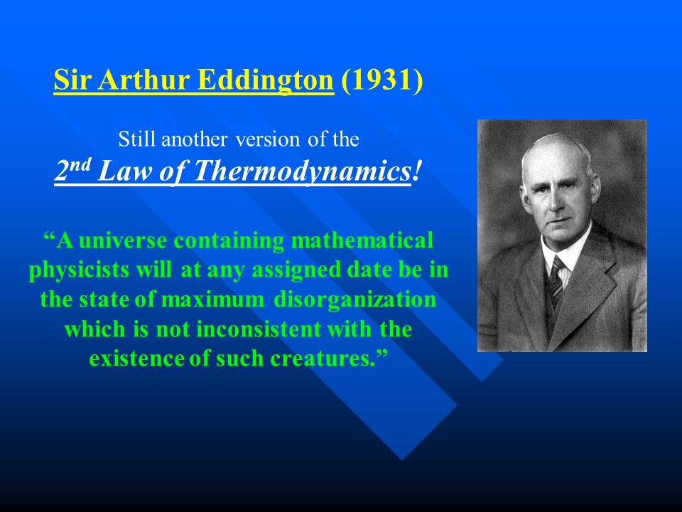 Sir Arthur Eddington (1931) Still another version of the 2 nd Law of Thermodynamics.