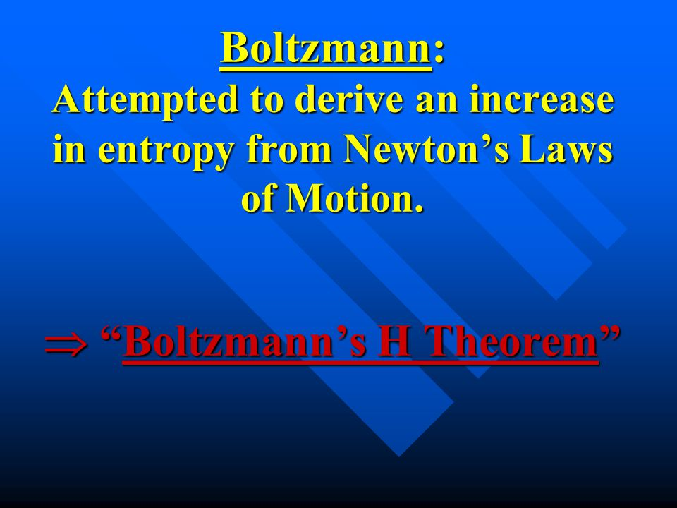 Boltzmann: Attempted to derive an increase in entropy from Newton's Laws of Motion.