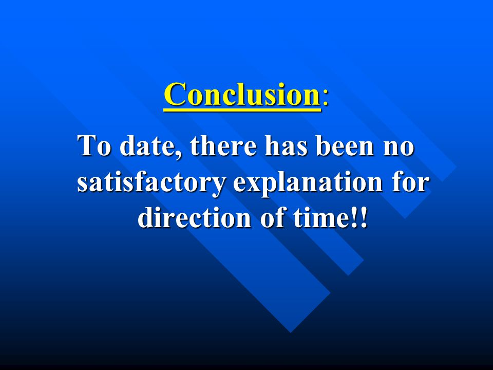 Conclusion: To date, there has been no satisfactory explanation for direction of time!!