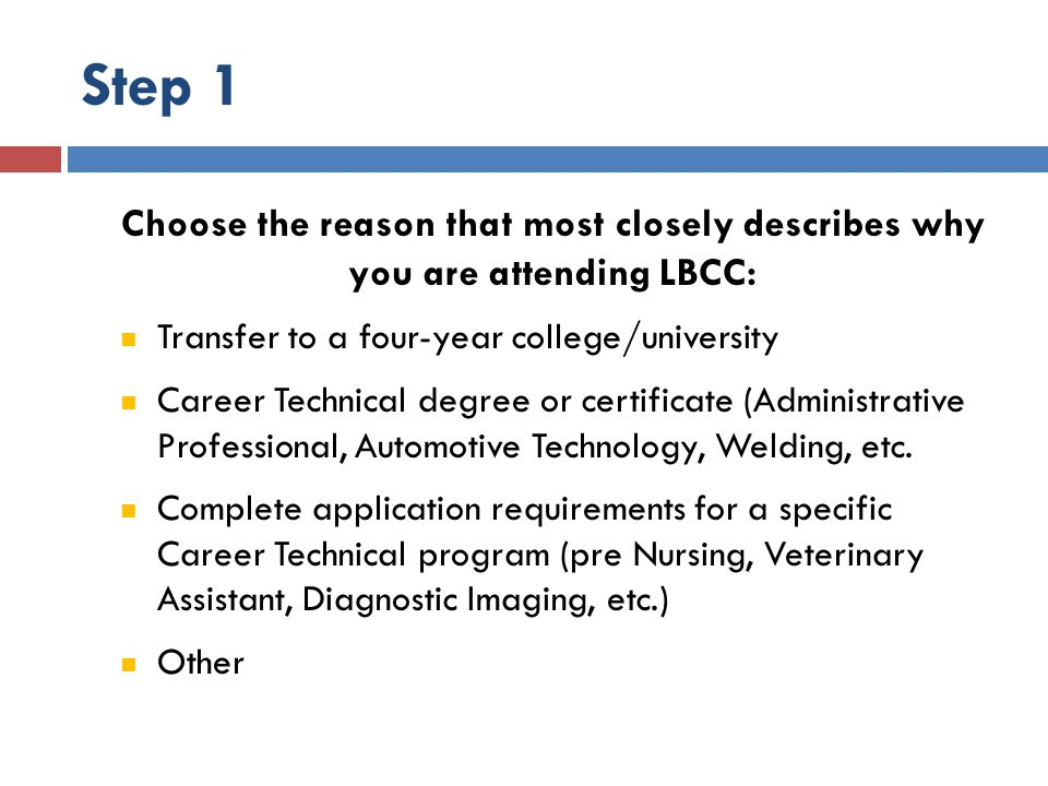 Step 1 Choose the reason that most closely describes why you are attending LBCC: Transfer to a four-year college/university Career Technical degree or certificate (Administrative Professional, Automotive Technology, Welding, etc.