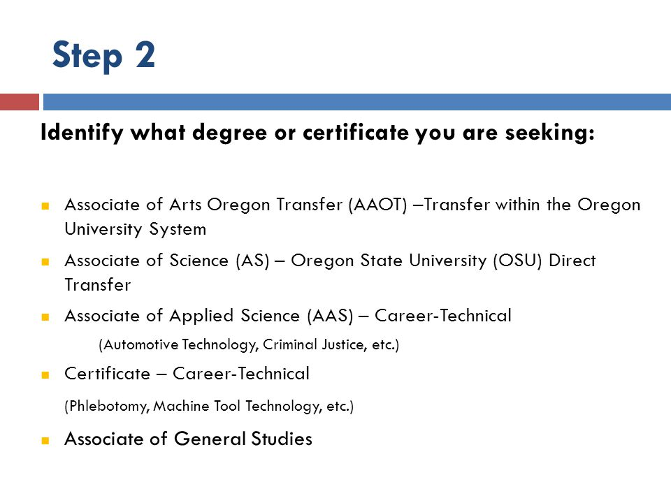 Step 2 Identify what degree or certificate you are seeking: Associate of Arts Oregon Transfer (AAOT) –Transfer within the Oregon University System Associate of Science (AS) – Oregon State University (OSU) Direct Transfer Associate of Applied Science (AAS) – Career-Technical (Automotive Technology, Criminal Justice, etc.) Certificate – Career-Technical (Phlebotomy, Machine Tool Technology, etc.) Associate of General Studies
