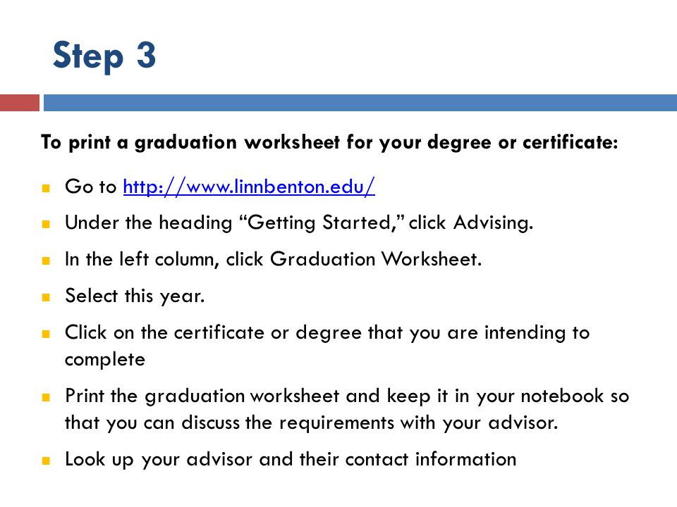 Step 3 To print a graduation worksheet for your degree or certificate: Go to http://www.linnbenton.edu/http://www.linnbenton.edu/ Under the heading Getting Started, click Advising.