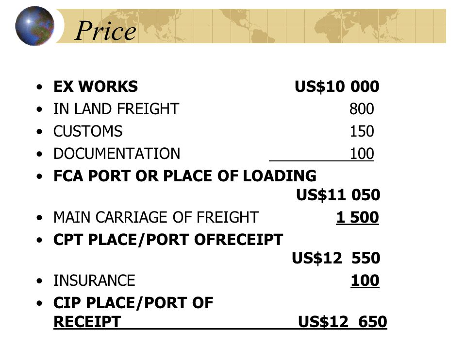 Price EX WORKS US$10 000 IN LAND FREIGHT 800 CUSTOMS 150 DOCUMENTATION 100 FCA PORT OR PLACE OF LOADING US$11 050 MAIN CARRIAGE OF FREIGHT 1 500 CPT PLACE/PORT OFRECEIPT US$12 550 INSURANCE 100 CIP PLACE/PORT OF RECEIPT US$12 650