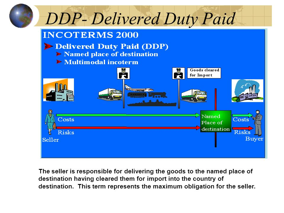 DDP- Delivered Duty Paid The seller is responsible for delivering the goods to the named place of destination having cleared them for import into the country of destination.