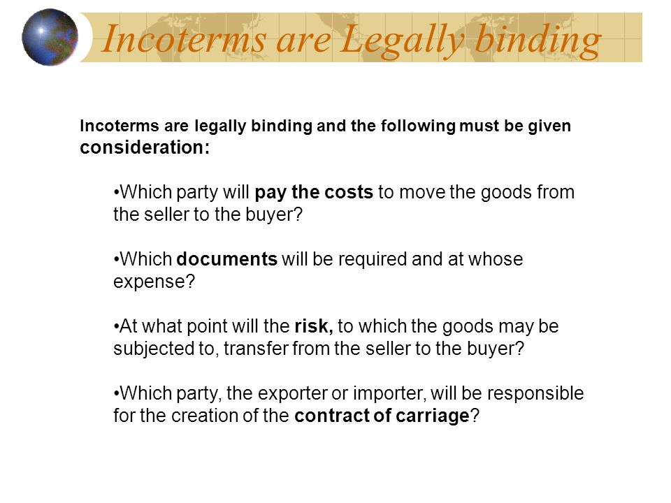 Incoterms are Legally binding Incoterms are legally binding and the following must be given consideration: Which party will pay the costs to move the goods from the seller to the buyer.